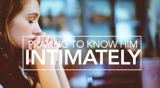 Praying to Know Him More Intimately